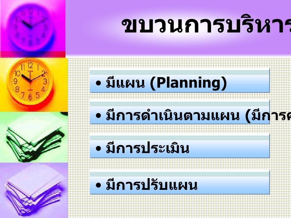 ขบวนการบริหาร มีแผน (Planning) มีการดำเนินตามแผน (มีการควบคุมกำกับ)