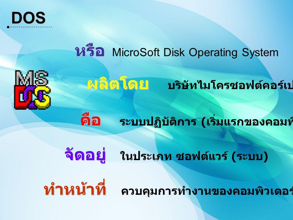 DOS หรือ MicroSoft Disk Operating System. ผลิตโดย บริษัทไมโครซอฟต์คอร์เปอเรชัน. คือ ระบบปฏิบัติการ (เริ่มแรกของคอมพิวเตอร์)
