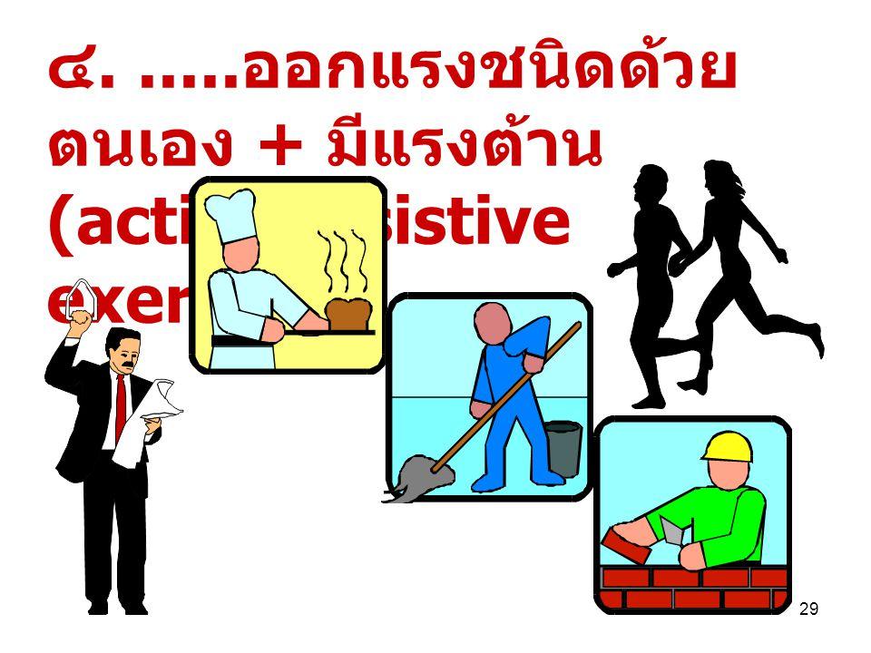 ๔. .....ออกแรงชนิดด้วยตนเอง + มีแรงต้าน(active resistive exercise)