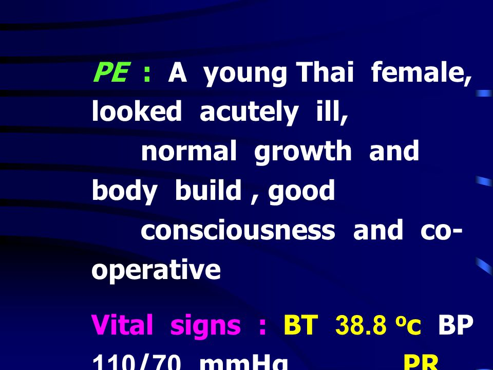 PE : A young Thai female, looked acutely ill,