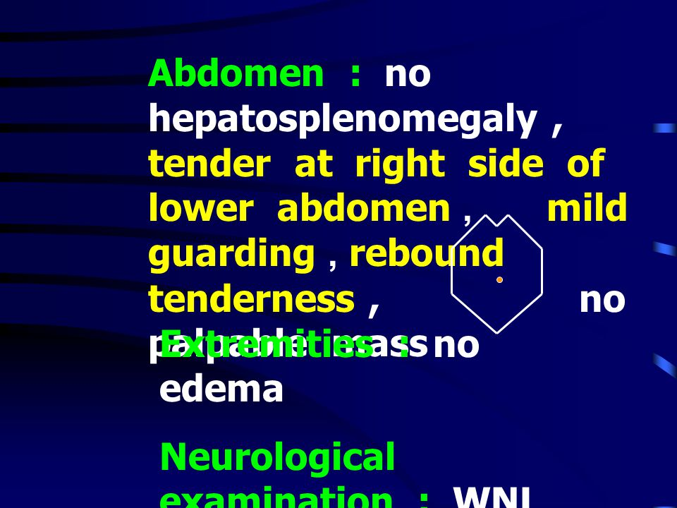 Abdomen : no hepatosplenomegaly , tender at right side of lower abdomen , mild guarding , rebound tenderness , no palpable mass