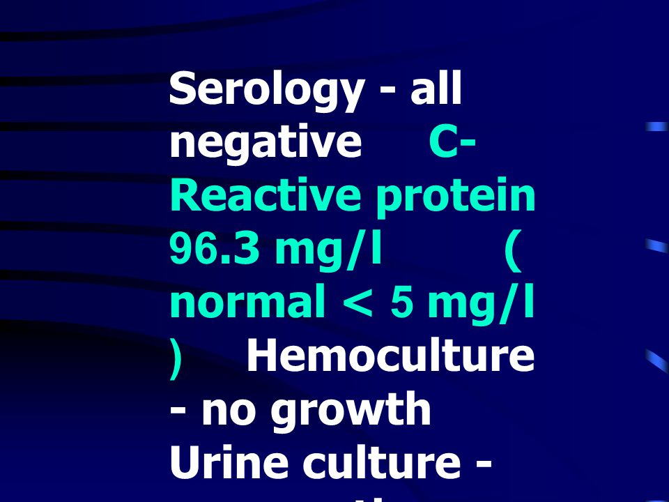 Serology - all negative C-Reactive protein 96. 3 mg/l