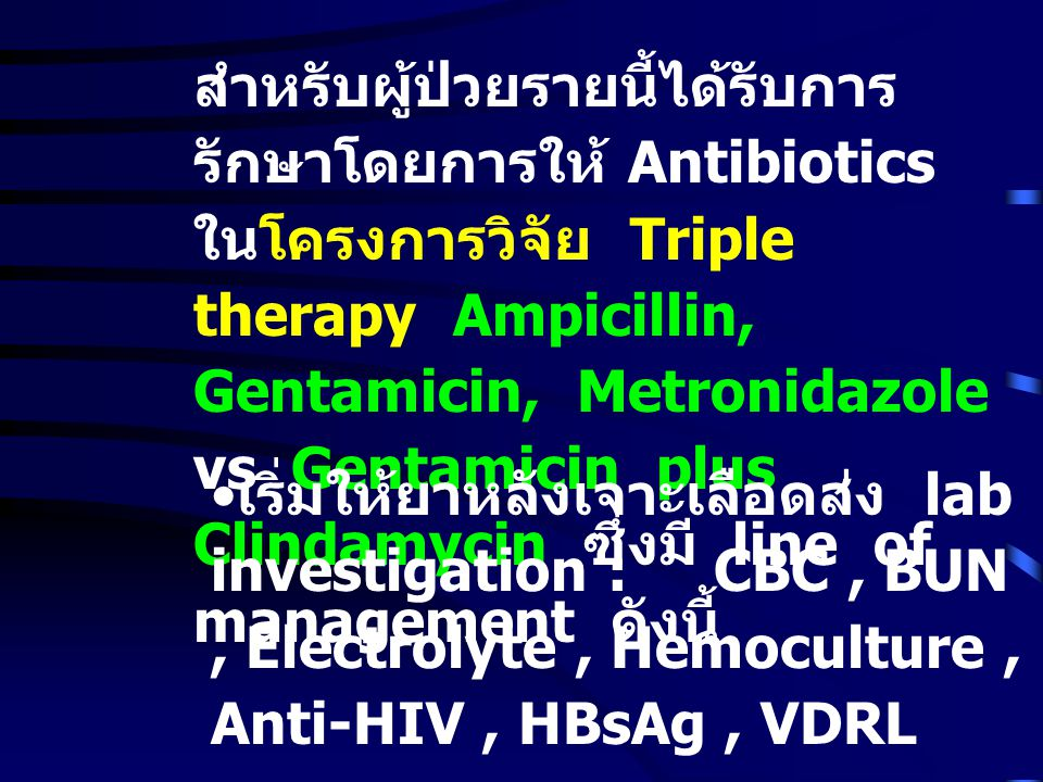 สำหรับผู้ป่วยรายนี้ได้รับการรักษาโดยการให้ Antibiotics ในโครงการวิจัย Triple therapy Ampicillin, Gentamicin, Metronidazole vs Gentamicin plus Clindamycin ซึ่งมี line of management ดังนี้