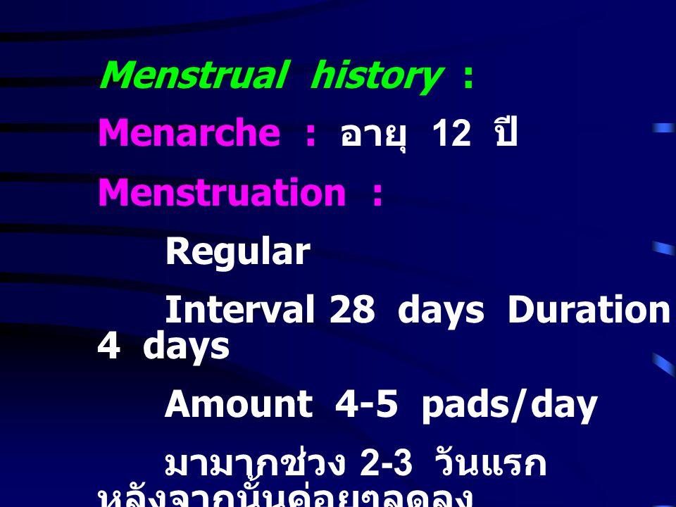 Menstrual history : Menarche : อายุ 12 ปี Menstruation : Regular. Interval 28 days Duration 4 days.