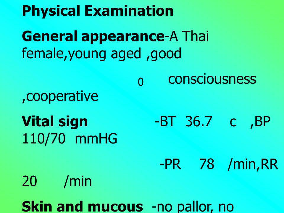 Physical Examination General appearance-A Thai female,young aged ,good. consciousness ,cooperative.