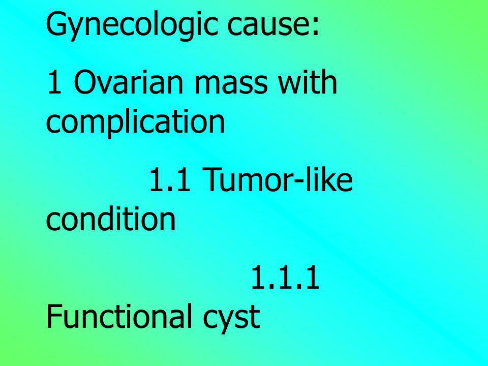 Gynecologic cause: 1 Ovarian mass with complication. 1.1 Tumor-like condition. 1.1.1 Functional cyst.