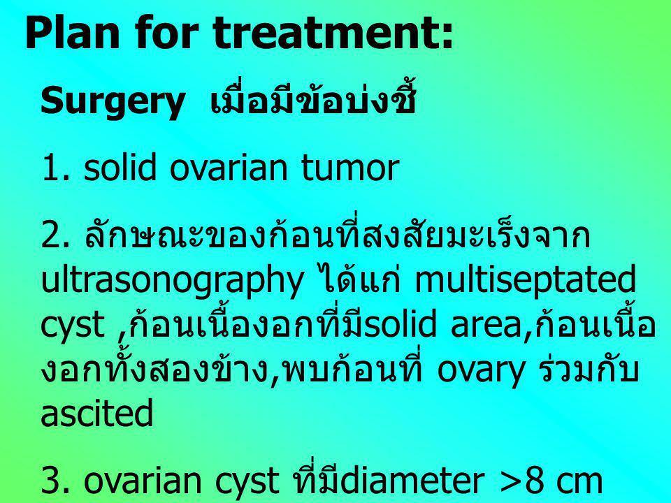 Plan for treatment: Surgery เมื่อมีข้อบ่งชี้ 1. solid ovarian tumor