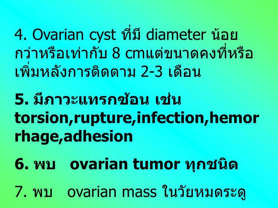 4. Ovarian cyst ที่มี diameter น้อยกว่าหรือเท่ากับ 8 cmแต่ขนาดคงที่หรือเพิ่มหลังการติดตาม 2-3 เดือน