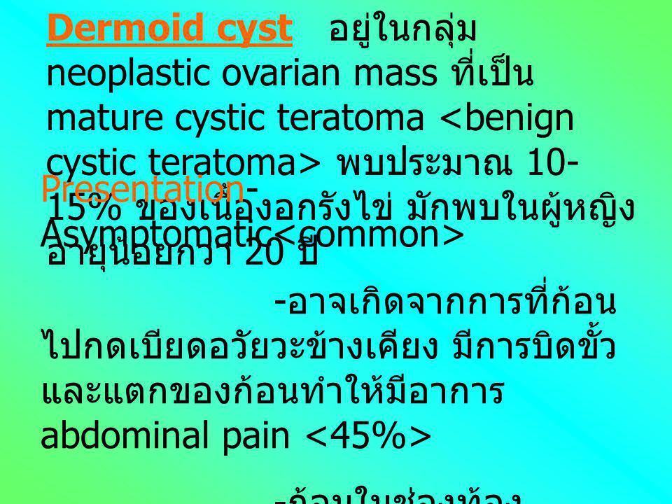 Dermoid cyst อยู่ในกลุ่ม neoplastic ovarian mass ที่เป็น mature cystic teratoma <benign cystic teratoma> พบประมาณ 10-15% ของเนื้องอกรังไข่ มักพบในผู้หญิงอายุน้อยกว่า 20 ปี