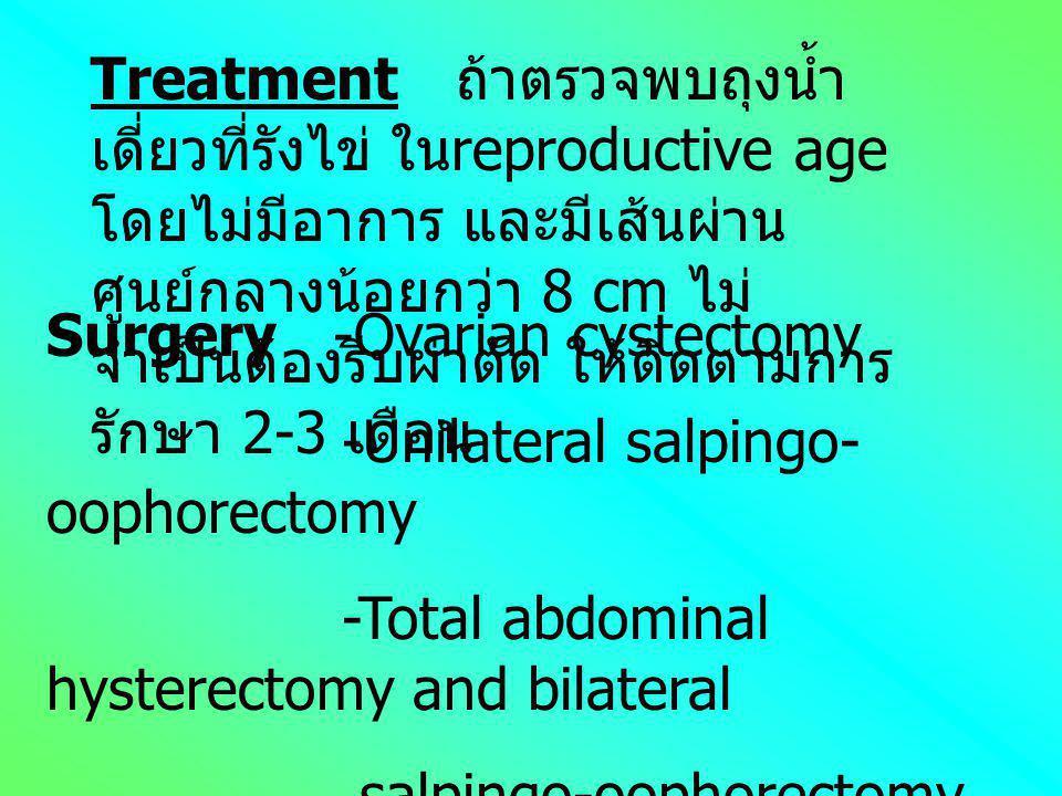 Treatment ถ้าตรวจพบถุงน้ำเดี่ยวที่รังไข่ ในreproductive age โดยไม่มีอาการ และมีเส้นผ่านศูนย์กลางน้อยกว่า 8 cm ไม่จำเป็นต้องรีบผ่าตัด ให้ติดตามการรักษา 2-3 เดือน