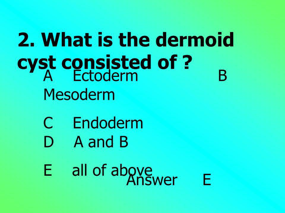 2. What is the dermoid cyst consisted of