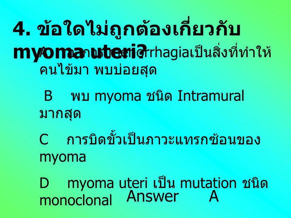 4. ข้อใดไม่ถูกต้องเกี่ยวกับ myoma uteri