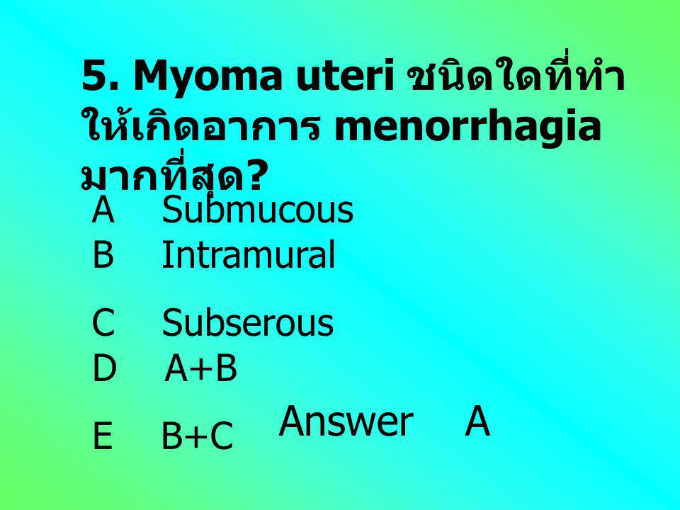 5. Myoma uteri ชนิดใดที่ทำให้เกิดอาการ menorrhagia มากที่สุด