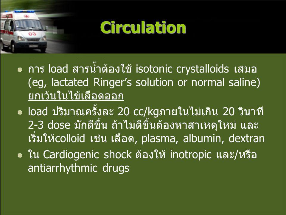 Circulation การ load สารน้ำต้องใช้ isotonic crystalloids เสมอ (eg, lactated Ringer's solution or normal saline) ยกเว้นในไข้เลือดออก.