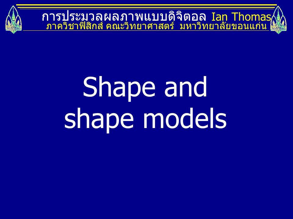 Shape and shape models การประมวลผลภาพแบบดิจิตอล Ian Thomas