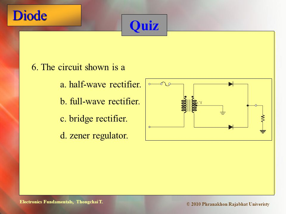 Quiz 6. The circuit shown is a a. half-wave rectifier.