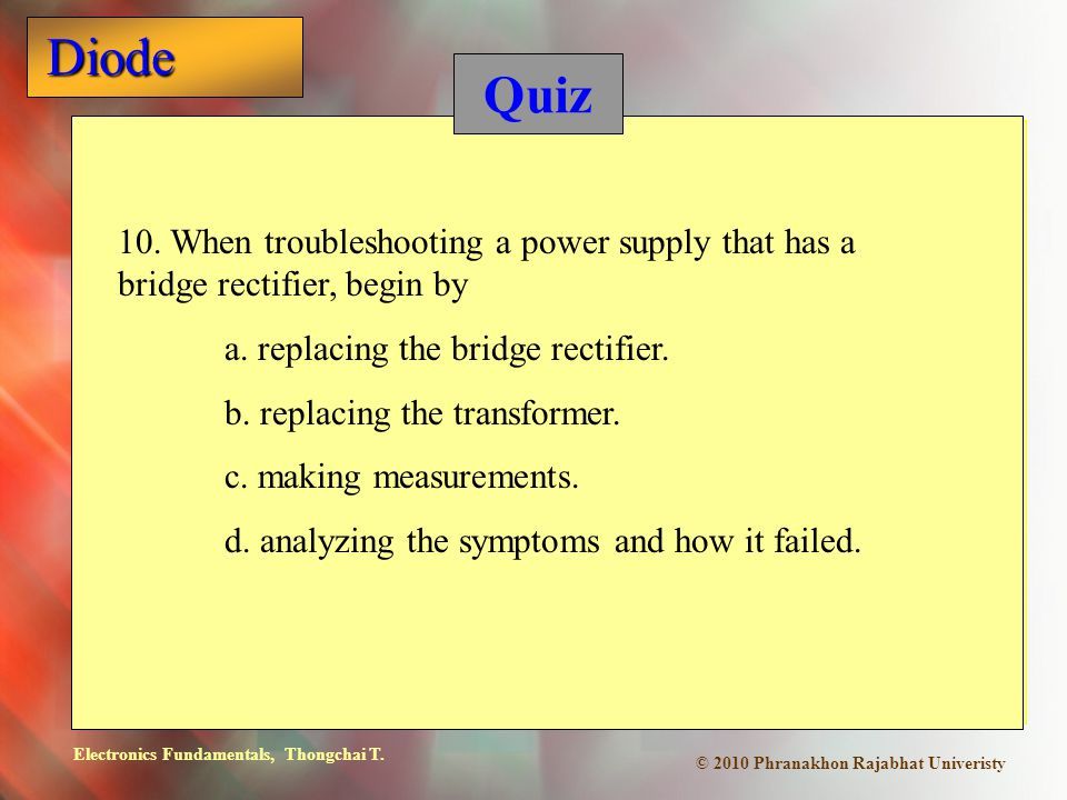 Quiz 10. When troubleshooting a power supply that has a bridge rectifier, begin by. a. replacing the bridge rectifier.
