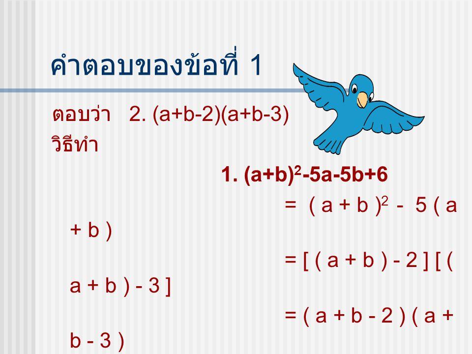 คำตอบของข้อที่ 1 ตอบว่า 2. (a+b-2)(a+b-3) วิธีทำ 1. (a+b)2-5a-5b+6