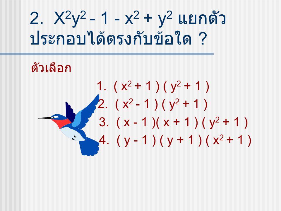 2. X2y2 - 1 - x2 + y2 แยกตัวประกอบได้ตรงกับข้อใด