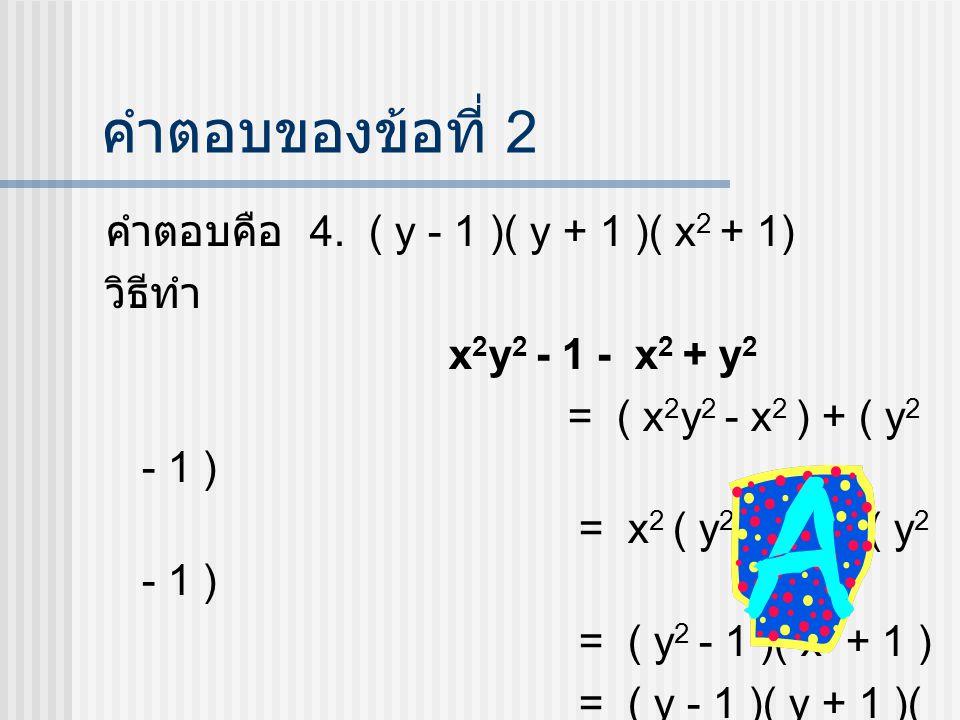 คำตอบของข้อที่ 2 คำตอบคือ 4. ( y - 1 )( y + 1 )( x2 + 1) วิธีทำ