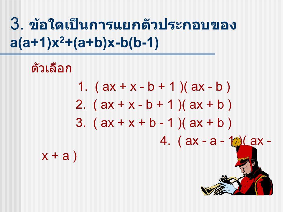 3. ข้อใดเป็นการแยกตัวประกอบของ a(a+1)x2+(a+b)x-b(b-1)