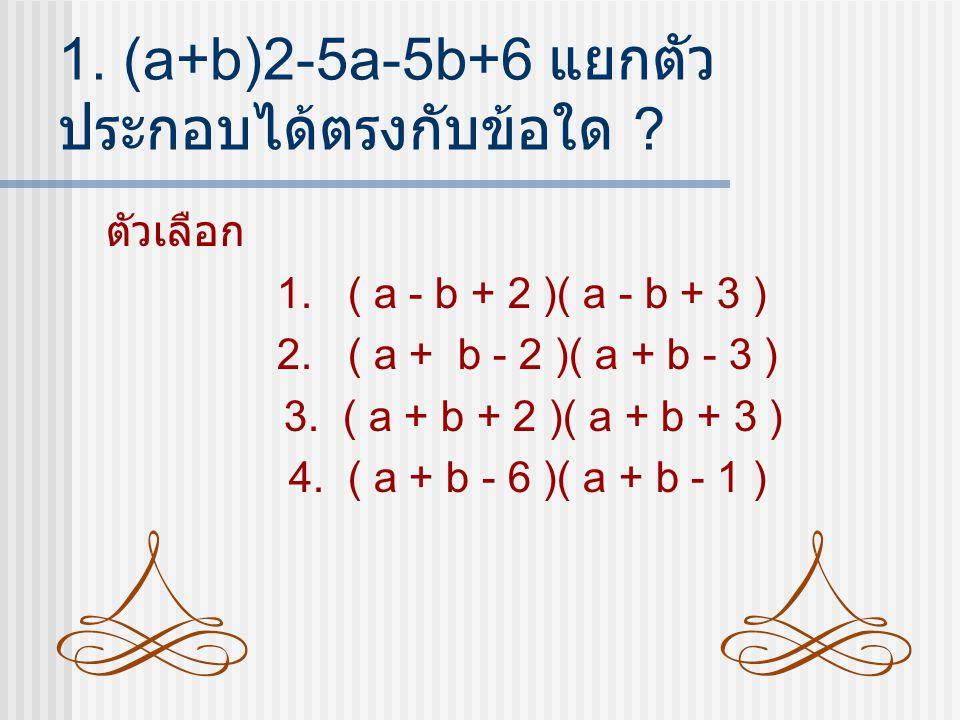 1. (a+b)2-5a-5b+6 แยกตัวประกอบได้ตรงกับข้อใด