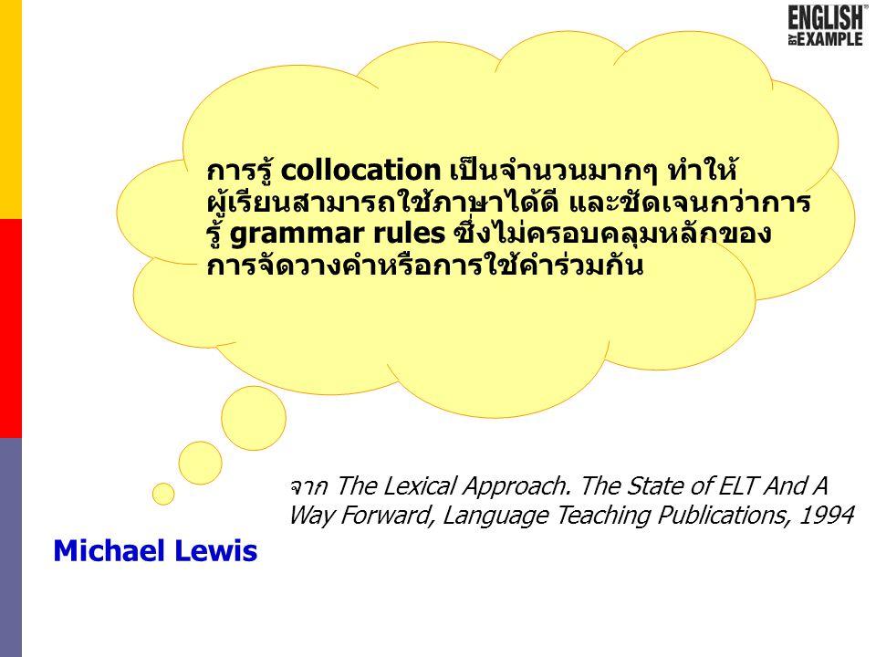 การรู้ collocation เป็นจำนวนมากๆ ทำให้ผู้เรียนสามารถใช้ภาษาได้ดี และชัดเจนกว่าการรู้ grammar rules ซึ่งไม่ครอบคลุมหลักของการจัดวางคำหรือการใช้คำร่วมกัน