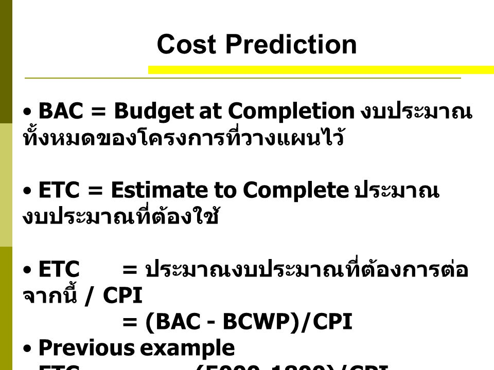 Cost Prediction BAC = Budget at Completion งบประมาณทั้งหมดของโครงการที่วางแผนไว้ ETC = Estimate to Complete ประมาณงบประมาณที่ต้องใช้