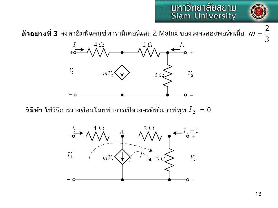 ตัวอย่างที่ 3 จงหาอิมพิแดนซ์พารามิเตอร์และ Z Matrix ของวงจรสองพอร์ทเมื่อ. วิธีทำ ใช้วิธีการวางซ้อนโดยทำการเปิดวงจรที่ขั้วเอาท์พุท.