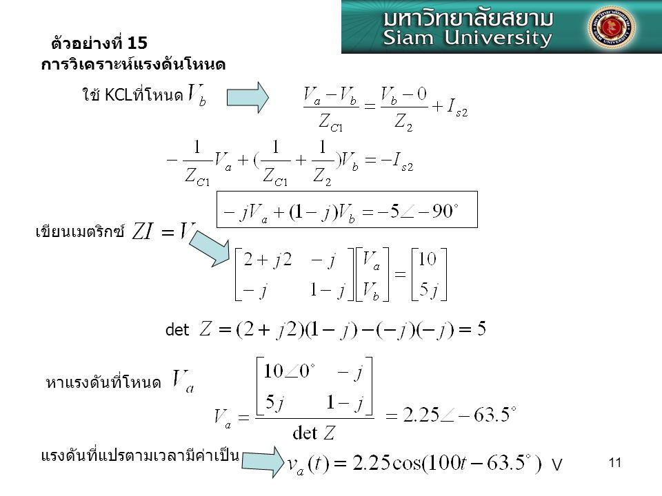 ตัวอย่างที่ 15 การวิเคราะห์แรงดันโหนด. ใช้ KCLที่โหนด. เขียนเมตริกซ์ det. หาแรงดันที่โหนด. แรงดันที่แปรตามเวลามีค่าเป็น.