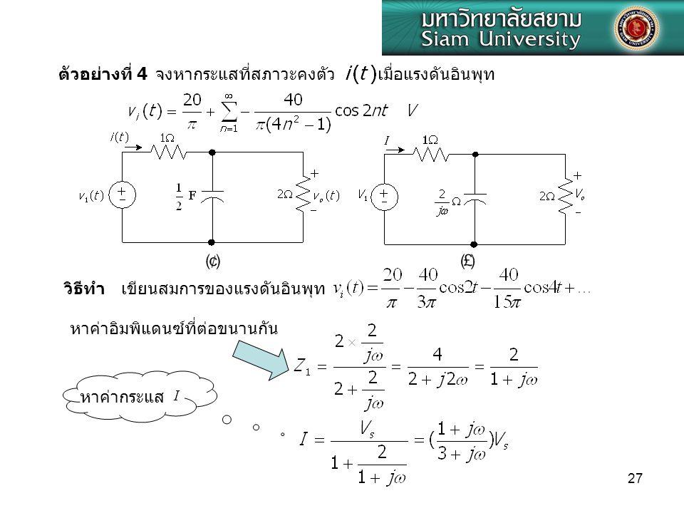 ตัวอย่างที่ 4 จงหากระแสที่สภาวะคงตัว. เมื่อแรงดันอินพุท. วิธีทำ เขียนสมการของแรงดันอินพุท. หาค่าอิมพิแดนซ์ที่ต่อขนานกัน.