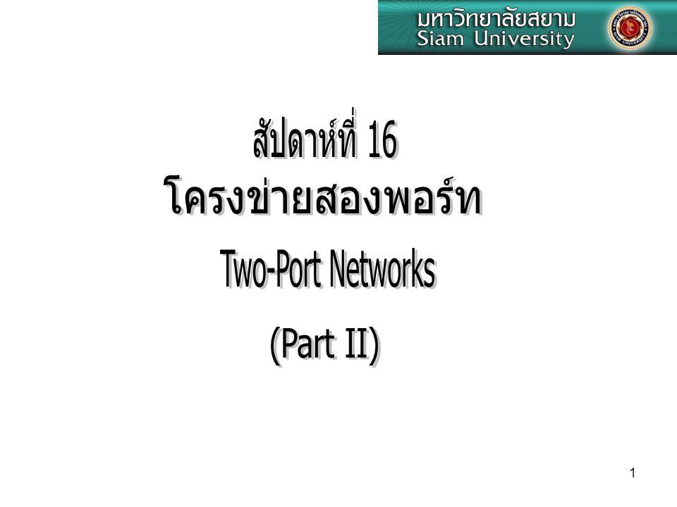สัปดาห์ที่ 16 โครงข่ายสองพอร์ท Two-Port Networks (Part II)