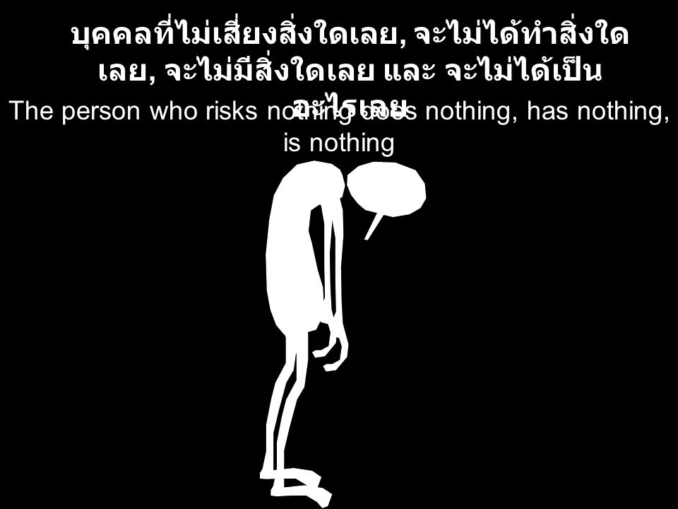 The person who risks nothing does nothing, has nothing, is nothing