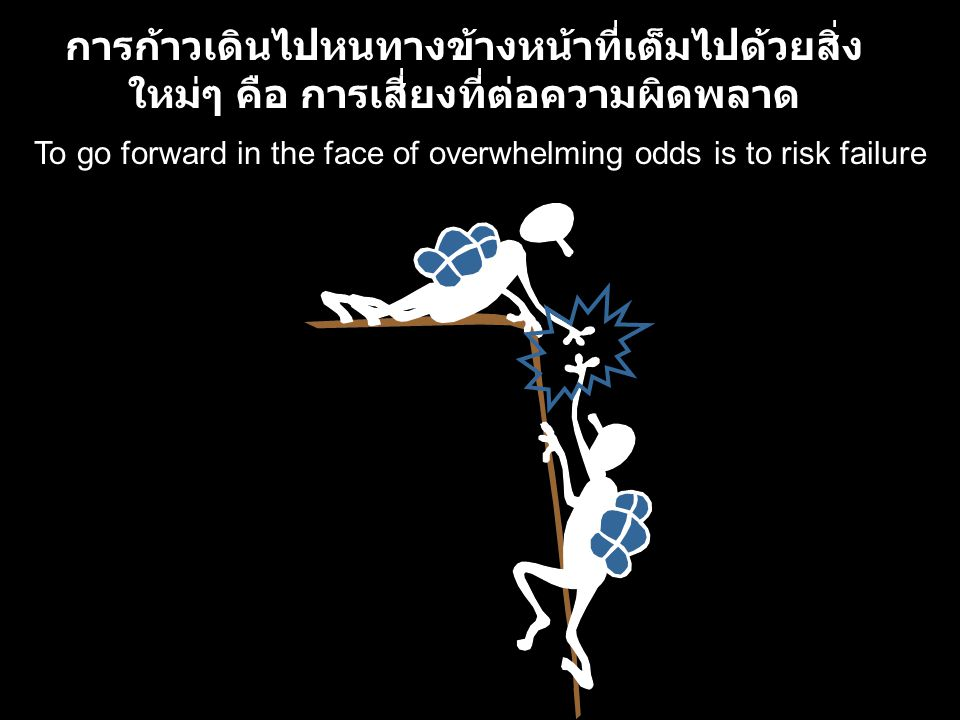 To go forward in the face of overwhelming odds is to risk failure