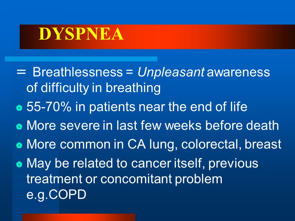 DYSPNEA = Breathlessness = Unpleasant awareness of difficulty in breathing. 55-70% in patients near the end of life.