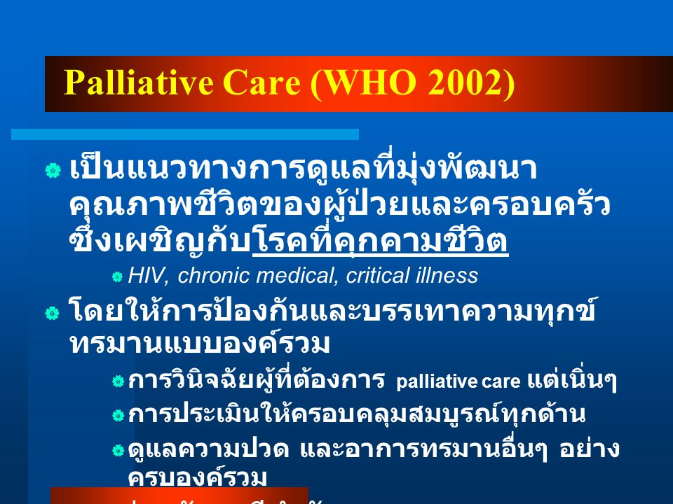 Palliative Care (WHO 2002) เป็นแนวทางการดูแลที่มุ่งพัฒนาคุณภาพชีวิตของผู้ป่วยและครอบครัว ซึ่งเผชิญกับโรคที่คุกคามชีวิต.