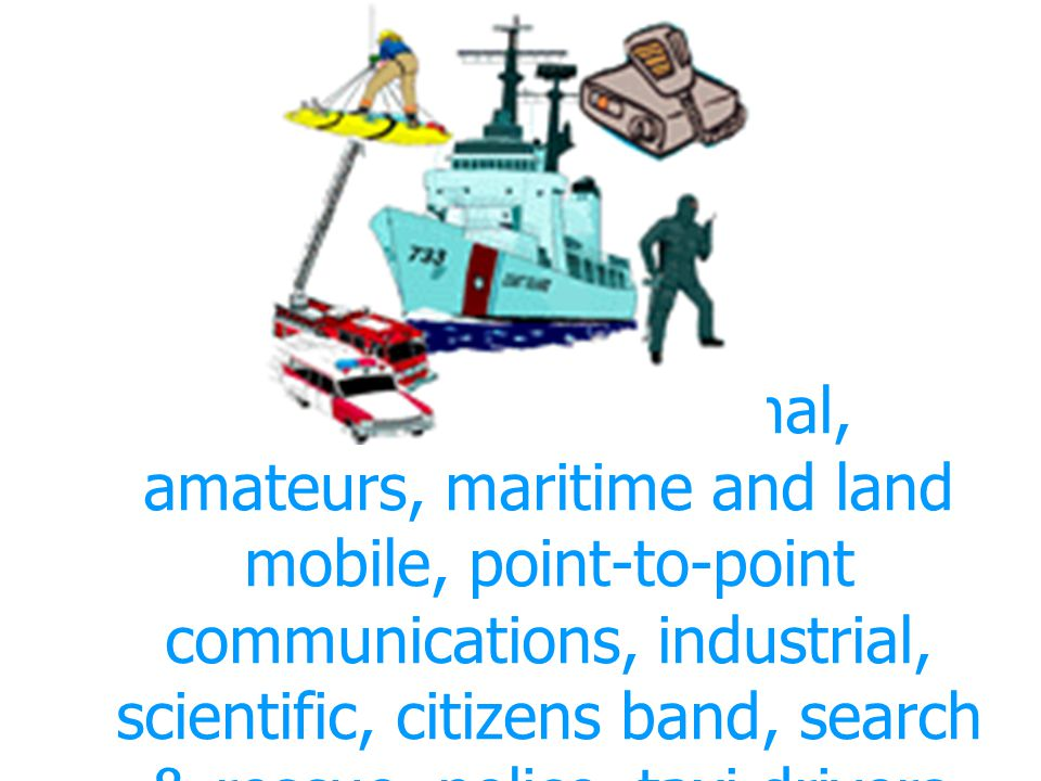 Local & International, amateurs, maritime and land mobile, point-to-point communications, industrial, scientific, citizens band, search & rescue, police, taxi drivers