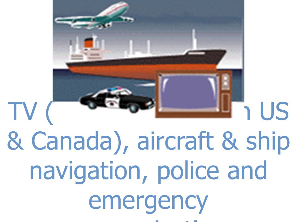 TV (Channels 14-83 in US & Canada), aircraft & ship navigation, police and emergency communications