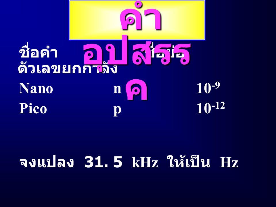 คำอุปสรรค ชื่อคำ ชื่อย่อ ตัวเลขยกกำลัง Nano n 10-9 Pico p 10-12