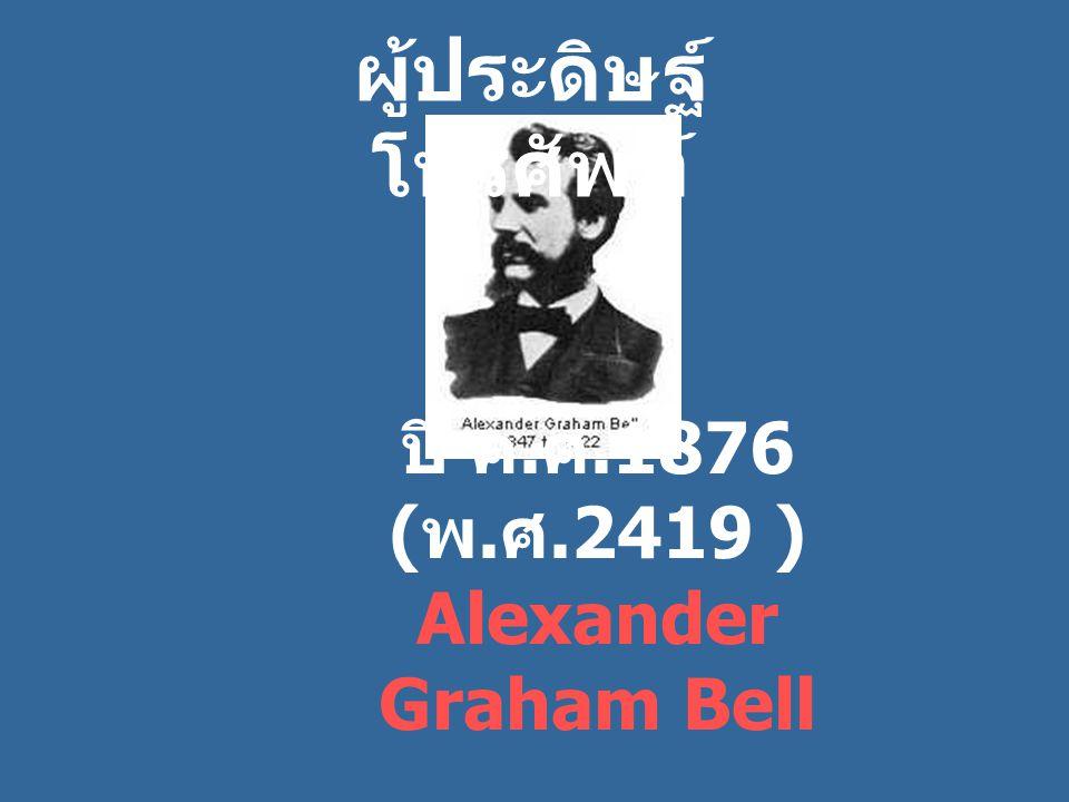ปี ค.ศ.1876 (พ.ศ.2419 ) Alexander Graham Bell