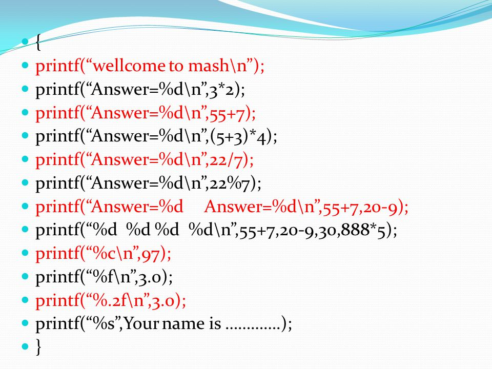 { printf( wellcome to mash\n ); printf( Answer=%d\n ,3*2); printf( Answer=%d\n ,55+7); printf( Answer=%d\n ,(5+3)*4);