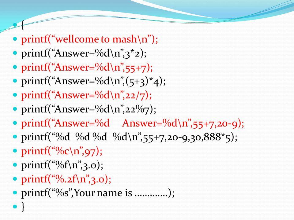 { printf( wellcome to mash\n ); printf( Answer=%d\n ,3*2); printf( Answer=%d\n ,55+7); printf( Answer=%d\n ,(5+3)*4);