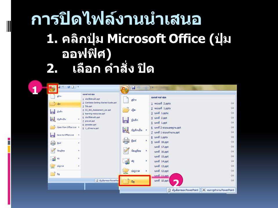 การปิดไฟล์งานนำเสนอ คลิกปุ่ม Microsoft Office (ปุ่มออฟฟิศ)