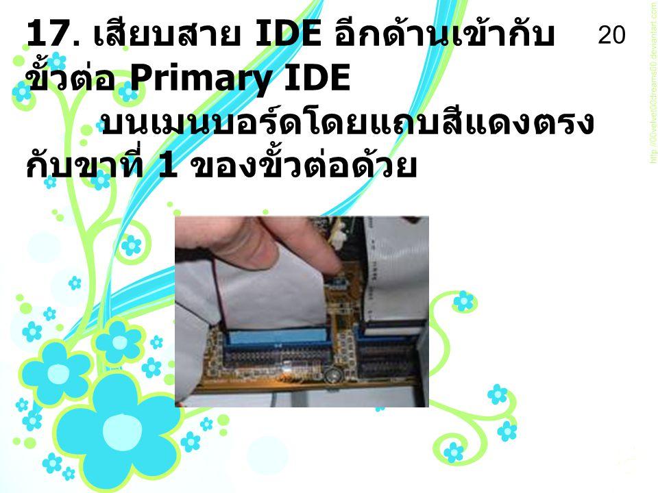 17. เสียบสาย IDE อีกด้านเข้ากับขั้วต่อ Primary IDE