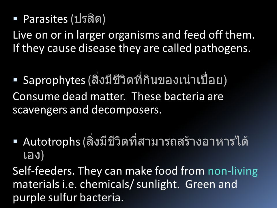 Parasites (ปรสิต) Live on or in larger organisms and feed off them. If they cause disease they are called pathogens.