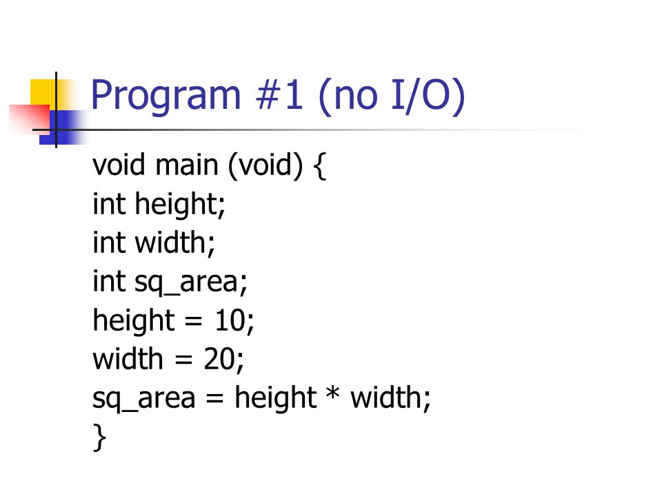 Program #1 (no I/O) void main (void) { int height; int width;