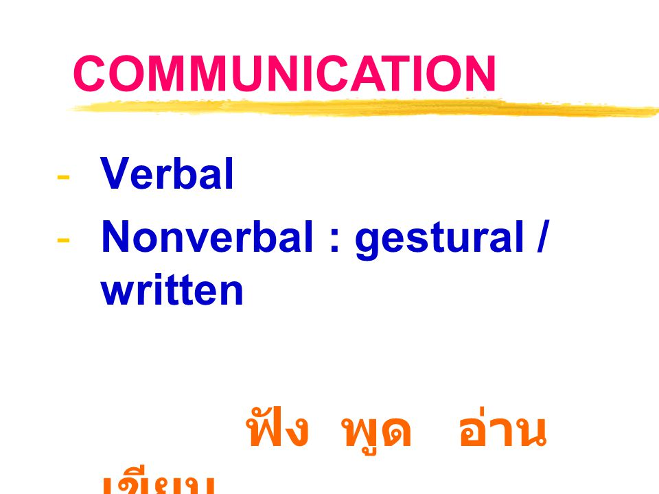 COMMUNICATION Verbal Nonverbal : gestural / written ฟัง พูด อ่าน เขียน