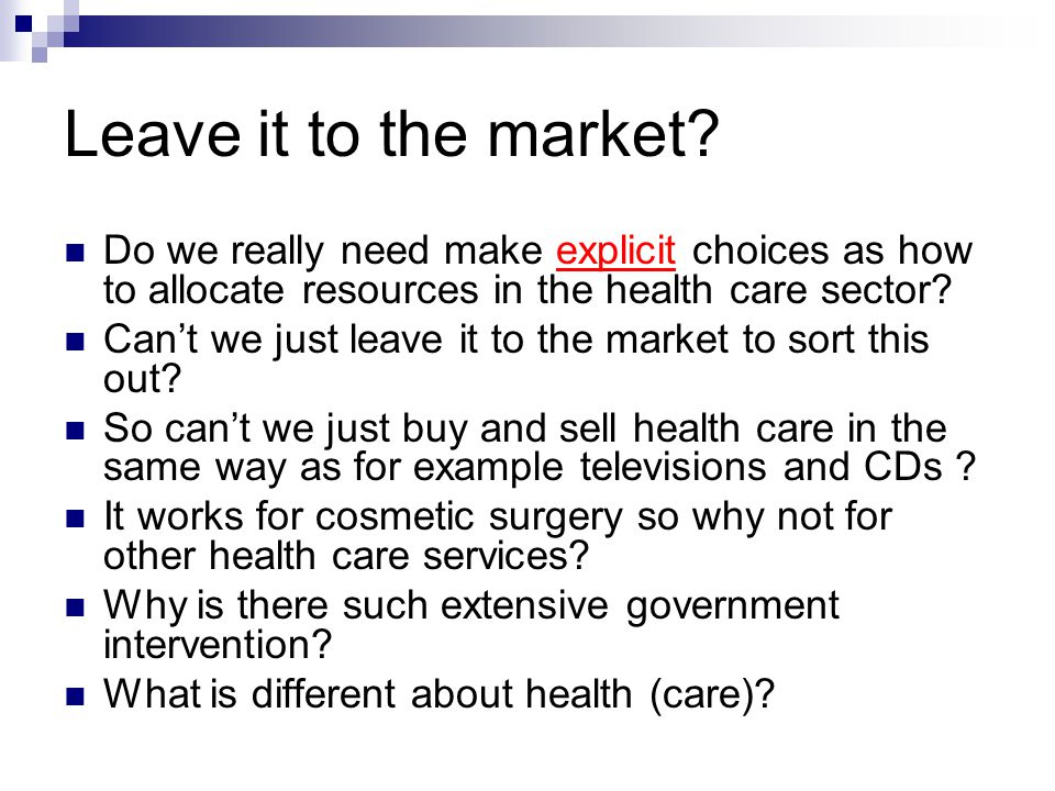 Leave it to the market Do we really need make explicit choices as how to allocate resources in the health care sector