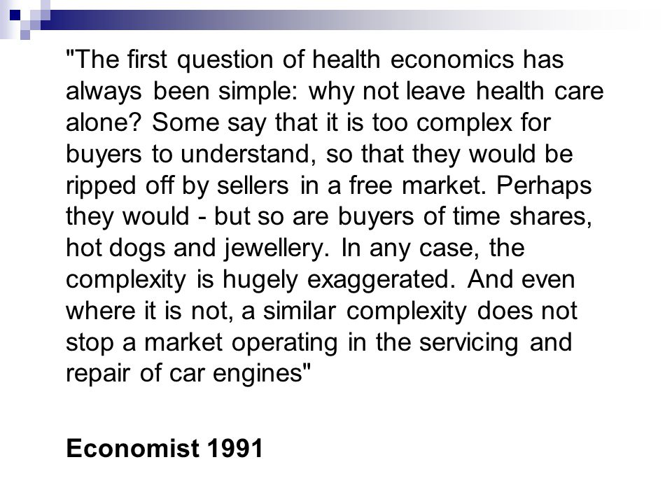 The first question of health economics has always been simple: why not leave health care alone Some say that it is too complex for buyers to understand, so that they would be ripped off by sellers in a free market. Perhaps they would - but so are buyers of time shares, hot dogs and jewellery. In any case, the complexity is hugely exaggerated. And even where it is not, a similar complexity does not stop a market operating in the servicing and repair of car engines