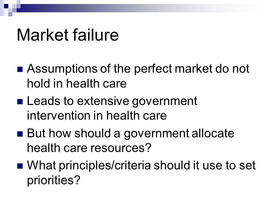 Market failure Assumptions of the perfect market do not hold in health care. Leads to extensive government intervention in health care.